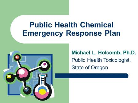 Public Health Chemical Emergency Response Plan Michael L. Holcomb, Ph.D. Public Health Toxicologist, State of Oregon.