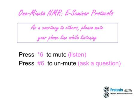 1 One-Minute NMR: E-Seminar Protocols Press *6 to mute (listen) Press #6 to un-mute (ask a question) As a courtesy to others, please mute your phone line.