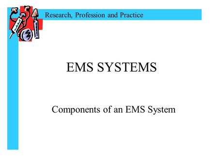Research, Profession and Practice EMS SYSTEMS Components of an EMS System.