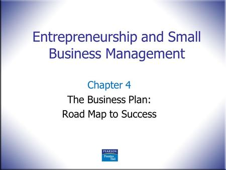 Entrepreneurship and Small Business Management Chapter 4 The Business Plan: Road Map to Success.