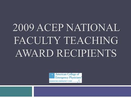 2009 ACEP NATIONAL FACULTY TEACHING AWARD RECIPIENTS.