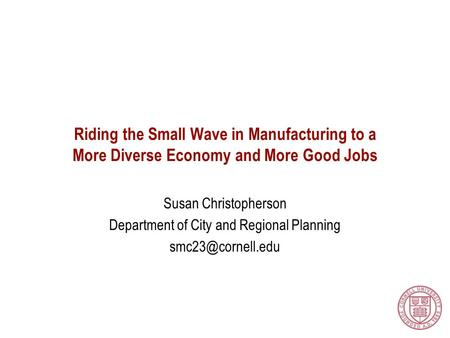 Riding the Small Wave in Manufacturing to a More Diverse Economy and More Good Jobs Susan Christopherson Department of City and Regional Planning