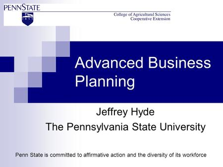 Advanced Business Planning Jeffrey Hyde The Pennsylvania State University Penn State is committed to affirmative action and the diversity of its workforce.