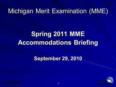 1 Michigan Merit Examination (MME) Spring 2011 MME Accommodations Briefing September 29, 2010.