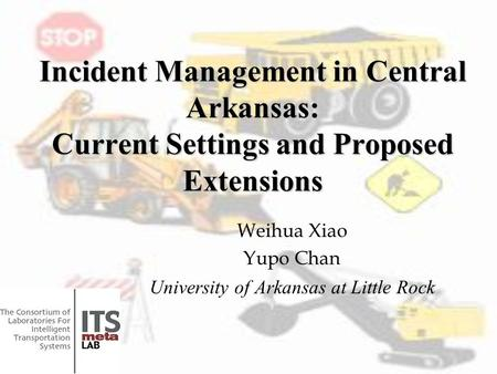 Incident Management in Central Arkansas: Current Settings and Proposed Extensions Weihua Xiao Yupo Chan University of Arkansas at Little Rock.