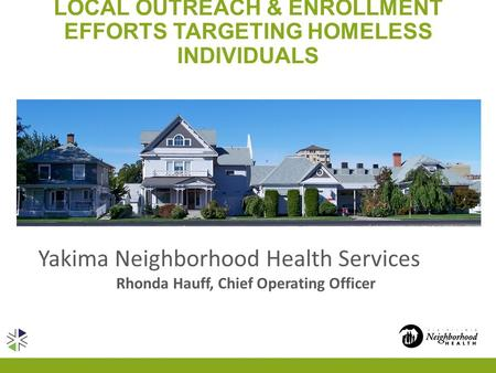 LOCAL OUTREACH & ENROLLMENT EFFORTS TARGETING HOMELESS INDIVIDUALS Yakima Neighborhood Health Services Rhonda Hauff, Chief Operating Officer.