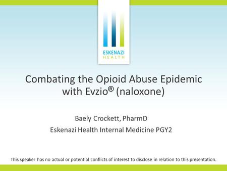 Combating the Opioid Abuse Epidemic with Evzio ® (naloxone) Baely Crockett, PharmD Eskenazi Health Internal Medicine PGY2 This speaker has no actual or.