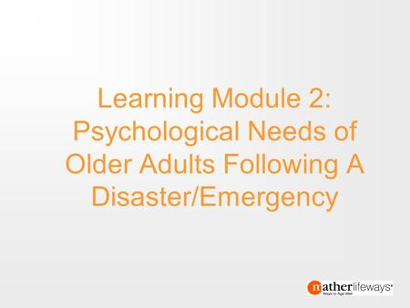Text 1 End Text 1 Learning Module 2: Psychological Needs of Older Adults Following A Disaster/Emergency.