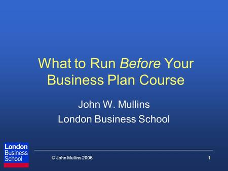 1© John Mullins 2006 What to Run Before Your Business Plan Course John W. Mullins London Business School.