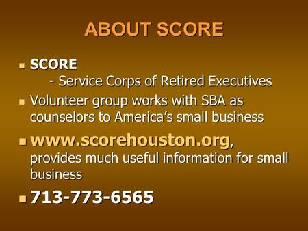 ABOUT SCORE SCORE - Service Corps of Retired Executives SCORE - Service Corps of Retired Executives Volunteer group works with SBA as counselors to America's.