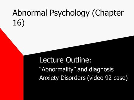 "Abnormal Psychology (Chapter 16) Lecture Outline : ""Abnormality"" and diagnosis Anxiety Disorders (video 92 case)"
