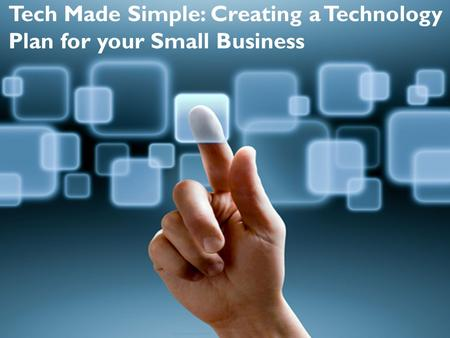Tech Made Simple: Creating a Technology Plan for your Small Business.