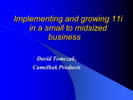 Implementing and growing 11i in a small to midsized business David Tomczak, Camelbak Products.