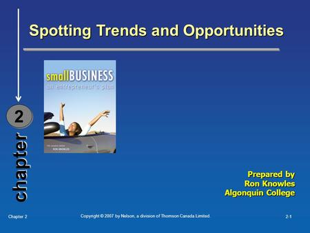 Copyright © 2007 by Nelson, a division of Thomson Canada Limited. Chapter 22-1 chapter Spotting Trends and Opportunities 2 2 Prepared by Ron Knowles Algonquin.