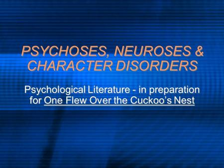 PSYCHOSES, NEUROSES & CHARACTER DISORDERS Psychological Literature - in preparation for One Flew Over the Cuckoo's Nest.