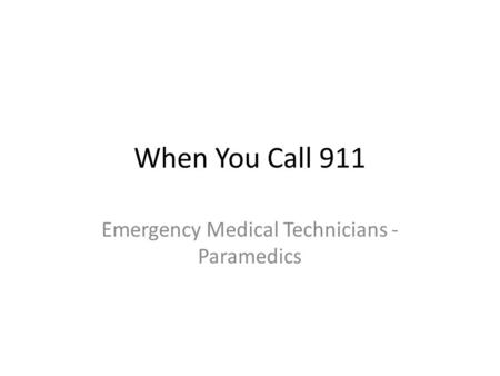 When You Call 911 Emergency Medical Technicians - Paramedics.