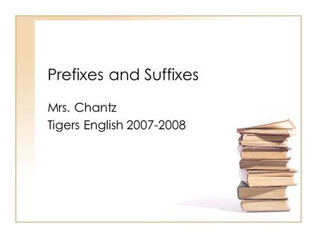 Prefixes and Suffixes Mrs. Chantz Tigers English 2007-2008.