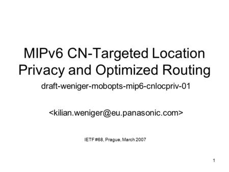 1 MIPv6 CN-Targeted Location Privacy and Optimized Routing draft-weniger-mobopts-mip6-cnlocpriv-01 IETF #68, Prague, March 2007.