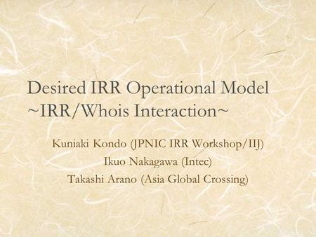 Desired IRR Operational Model ~IRR/Whois Interaction~ Kuniaki Kondo (JPNIC IRR Workshop/IIJ) Ikuo Nakagawa (Intec) Takashi Arano (Asia Global Crossing)