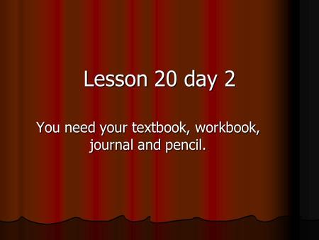 You need your textbook, workbook, journal and pencil. Lesson 20 day 2.