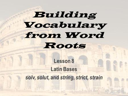 Building Vocabulary from Word Roots Lesson 8 Latin Bases solv, solut, and string, strict, strain.