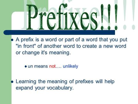 A prefix is a word or part of a word that you put in front of another word to create a new word or change it's meaning. un means not…. unlikely Learning.