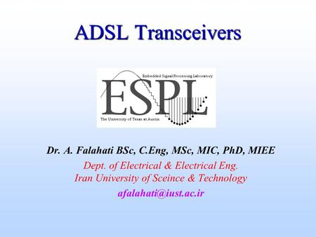 ADSL Transceivers Dr. A. Falahati BSc, C.Eng, MSc, MIC, PhD, MIEE Dept. of Electrical & Electrical Eng. Iran University of Sceince & Technology