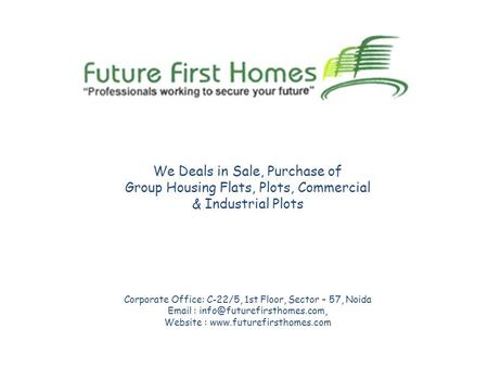 We Deals in Sale, Purchase of Group Housing Flats, Plots, Commercial & Industrial Plots Corporate Office: C-22/5, 1st Floor, Sector – 57, Noida Email :