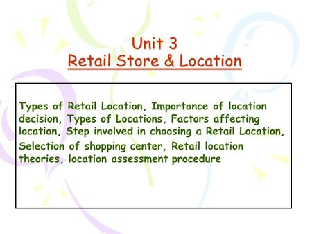 Unit 3 Retail Store & Location Types of Retail Location, Importance of location decision, Types of Locations, Factors affecting location, Step involved.