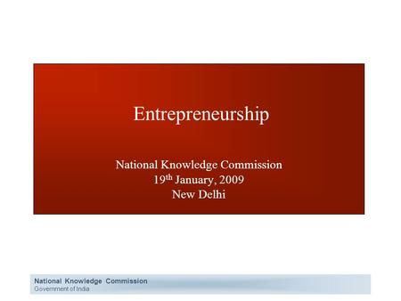 National Knowledge Commission Government of India Entrepreneurship National Knowledge Commission 19 th January, 2009 New Delhi.