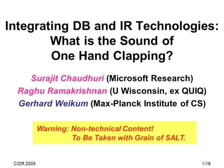 CIDR 20051/16 Integrating DB and IR Technologies: What is the Sound of One Hand Clapping? Surajit Chaudhuri (Microsoft Research) Raghu Ramakrishnan (U.