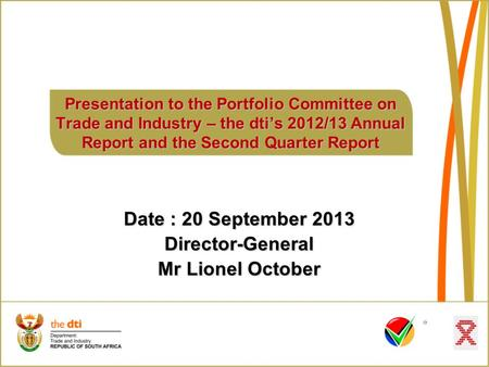 Presentation to the Portfolio Committee on Trade and <strong>Industry</strong> – the dti's 2012/13 Annual Report and the Second Quarter Report Date : 20 September 2013.