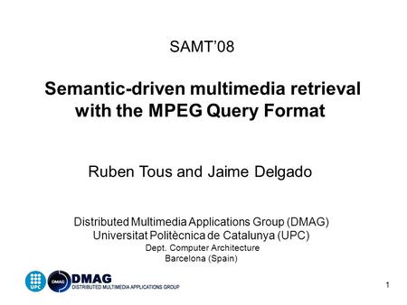 1 SAMT'08 Semantic-driven multimedia retrieval with the MPEG Query Format Ruben Tous and Jaime Delgado Distributed Multimedia Applications Group (DMAG)