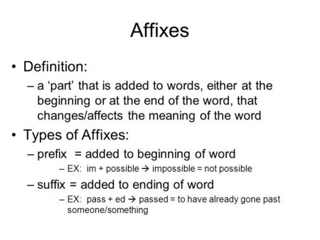 Affixes Definition: –a 'part' that is added to words, either at the beginning or at the end of the word, that changes/affects the meaning of the word Types.