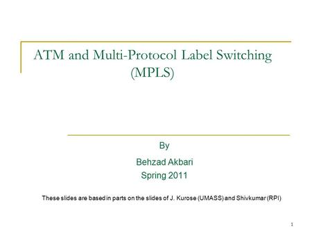 1 ATM and Multi-Protocol Label <strong>Switching</strong> (MPLS) By Behzad Akbari Spring 2011 These slides are based in parts on the slides of J. Kurose (UMASS) and Shivkumar.