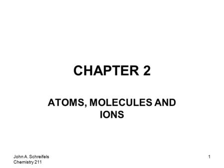 John A. Schreifels Chemistry 211 1 CHAPTER 2 ATOMS, MOLECULES AND IONS.