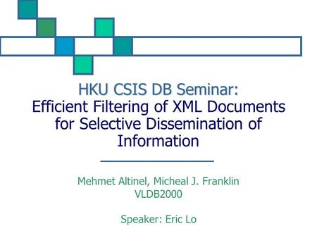 HKU CSIS DB Seminar: HKU CSIS DB Seminar: Efficient Filtering of XML Documents for Selective Dissemination of Information Mehmet Altinel, Micheal J. Franklin.