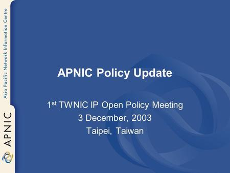 APNIC Policy Update 1 st TWNIC IP Open Policy Meeting 3 December, 2003 Taipei, Taiwan.