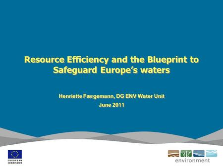 Resource Efficiency and the Blueprint to Safeguard Europe's waters Henriette Færgemann, DG ENV Water Unit June 2011 Henriette Færgemann, DG ENV Water Unit.