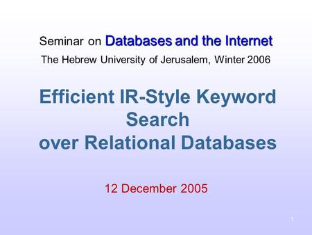1 Efficient IR-Style Keyword Search over Relational Databases 12 December 2005 Databases and the Internet Seminar on Databases and the Internet The Hebrew.
