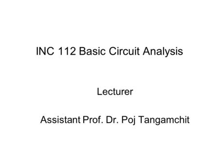 INC 112 Basic Circuit Analysis Lecturer Assistant Prof. Dr. Poj Tangamchit.