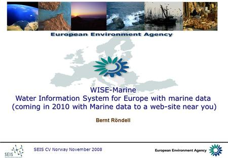 SEIS CV Norway November 2008 WISE-Marine Water Information System for Europe with marine data (coming in 2010 with Marine data to a web-site near you)
