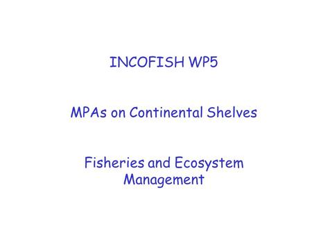 INCOFISH WP5 MPAs on Continental Shelves Fisheries and Ecosystem Management.