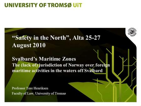 """Safety in the North"", Alta 25-27 August 2010 Svalbard's Maritime Zones The (lack of) jurisdiction of Norway over foreign maritime activities in the waters."