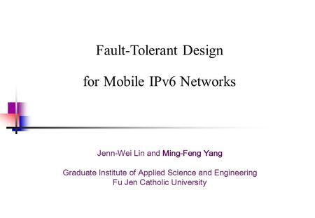 Fault-Tolerant Design for Mobile IPv6 Networks Jenn-Wei Lin and Ming-Feng Yang Graduate Institute of Applied Science and Engineering Fu Jen Catholic University.