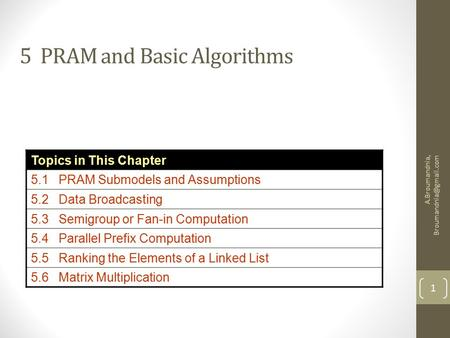 A.Broumandnia, 1 5 PRAM and Basic Algorithms Topics in This Chapter 5.1 PRAM Submodels and Assumptions 5.2 Data Broadcasting 5.3.