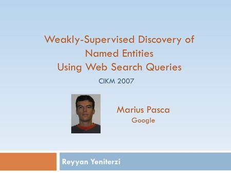 Reyyan Yeniterzi Weakly-Supervised Discovery of Named Entities Using Web Search Queries Marius Pasca Google CIKM 2007.