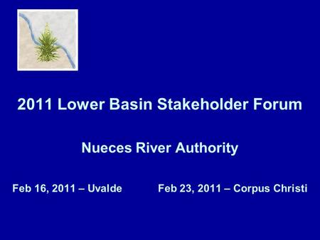 2011 Lower Basin Stakeholder Forum Nueces River Authority Feb 16, 2011 – Uvalde Feb 23, 2011 – Corpus Christi.