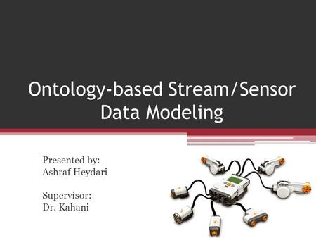 Ontology-based Stream/Sensor Data Modeling Presented by: Ashraf Heydari Supervisor: Dr. Kahani.
