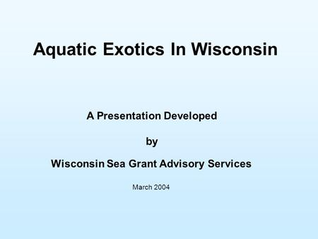Aquatic Exotics In Wisconsin A Presentation Developed by Wisconsin Sea Grant Advisory Services March 2004.